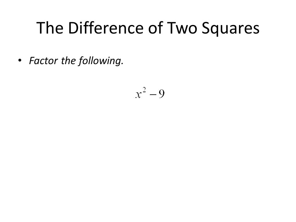 The Difference of Two Squares Factor the following.
