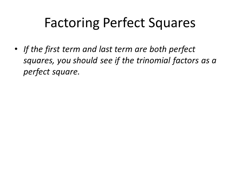 Factoring Perfect Squares If the first term and last term are both perfect squares, you should see if the trinomial factors as a perfect square.