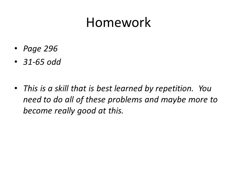 Homework Page 296 31-65 odd This is a skill that is best learned by repetition. You need to do all of these problems and maybe more to become really g