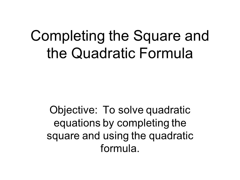 Completing the Square and the Quadratic Formula Objective: To solve quadratic equations by completing the square and using the quadratic formula.