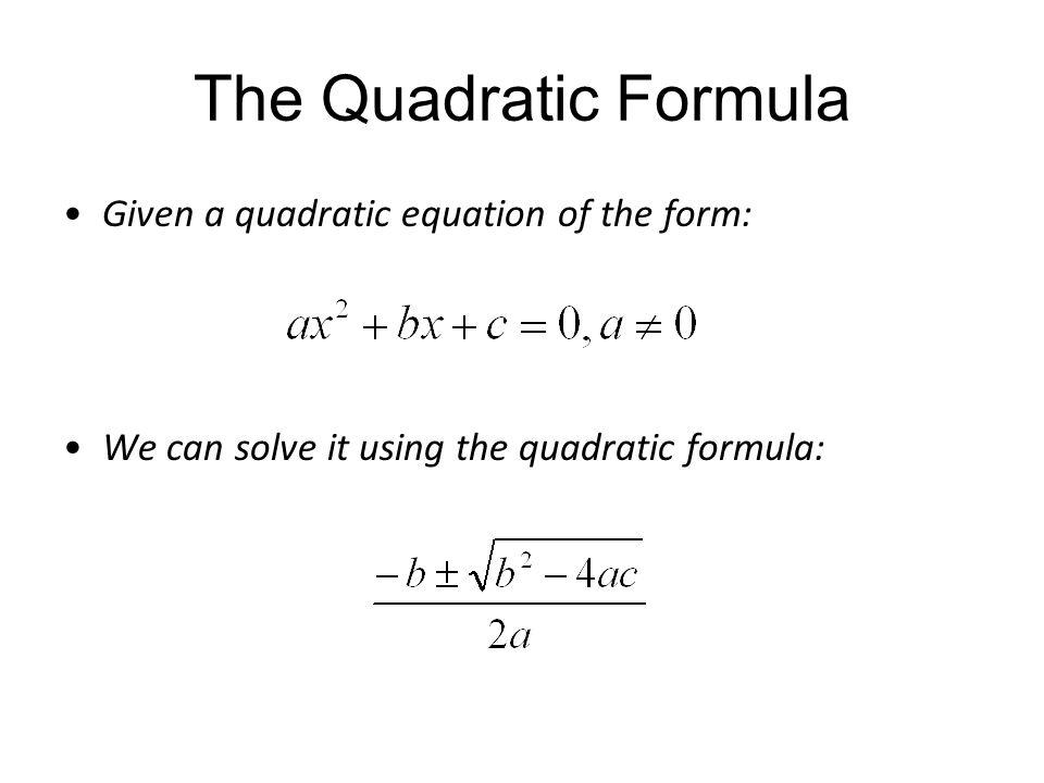 The Quadratic Formula Given a quadratic equation of the form: We can solve it using the quadratic formula: