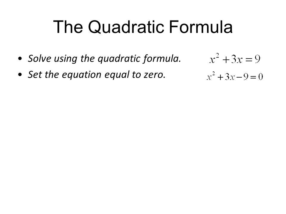 The Quadratic Formula Solve using the quadratic formula. Set the equation equal to zero.