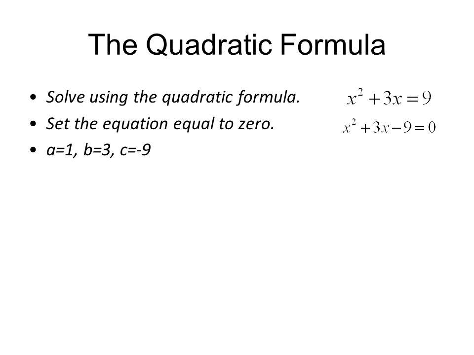 The Quadratic Formula Solve using the quadratic formula. Set the equation equal to zero. a=1, b=3, c=-9