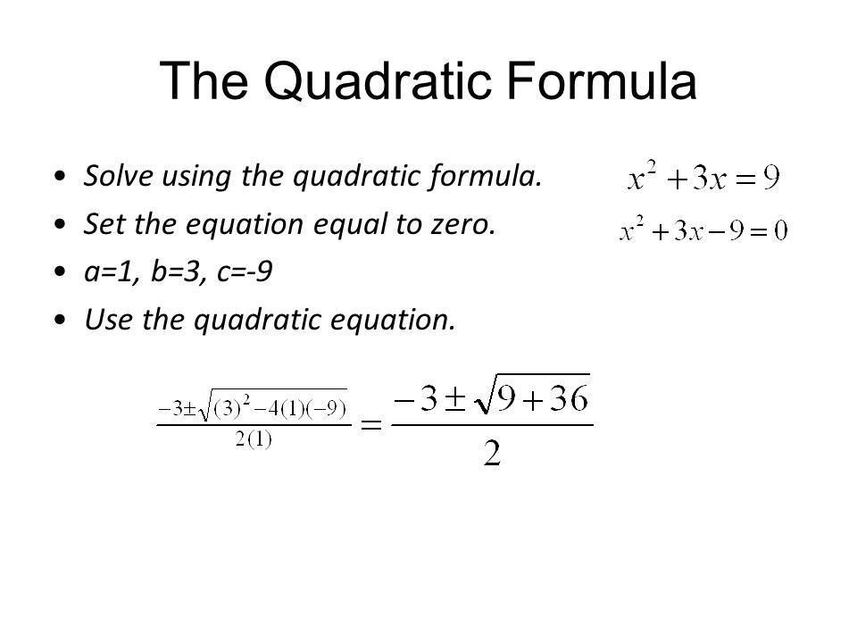 The Quadratic Formula Solve using the quadratic formula. Set the equation equal to zero. a=1, b=3, c=-9 Use the quadratic equation.