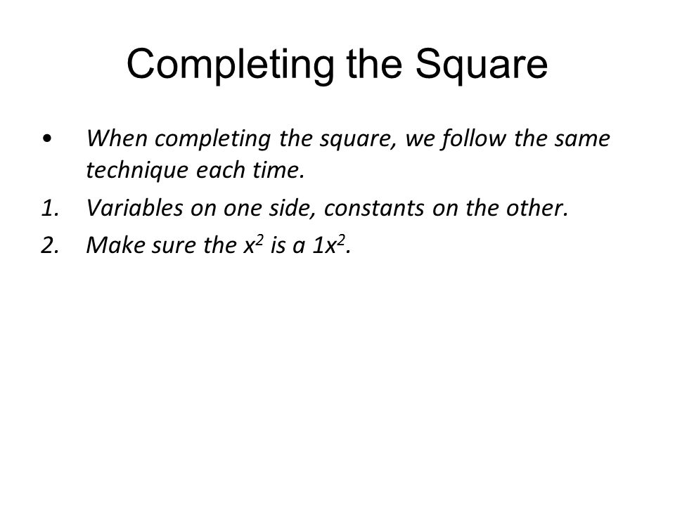 Completing the Square When completing the square, we follow the same technique each time. 1.Variables on one side, constants on the other. 2.Make sure