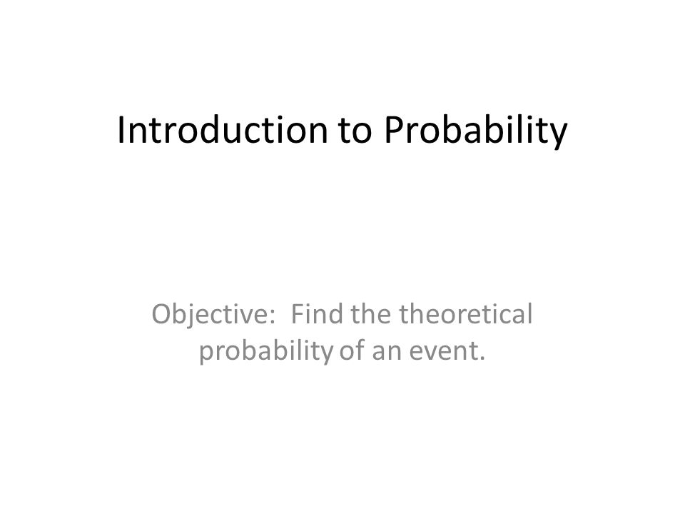 Introduction to Probability Objective: Find the theoretical probability of an event.