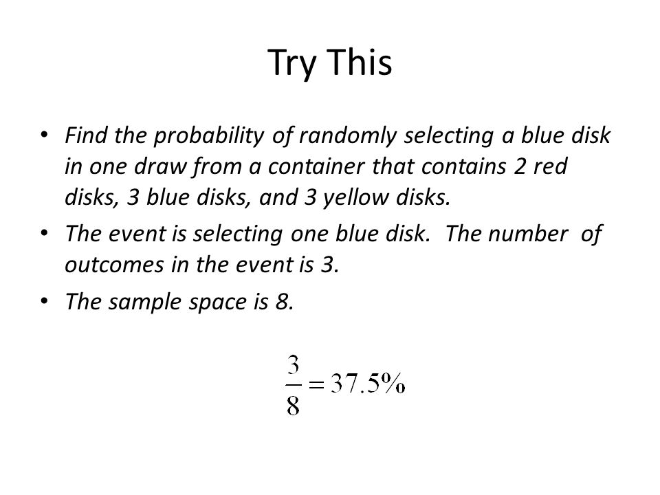 Try This Find the probability of randomly selecting a blue disk in one draw from a container that contains 2 red disks, 3 blue disks, and 3 yellow disks.