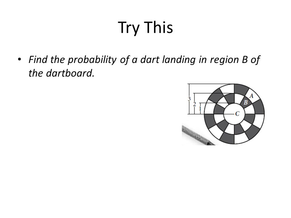 Try This Find the probability of a dart landing in region B of the dartboard.