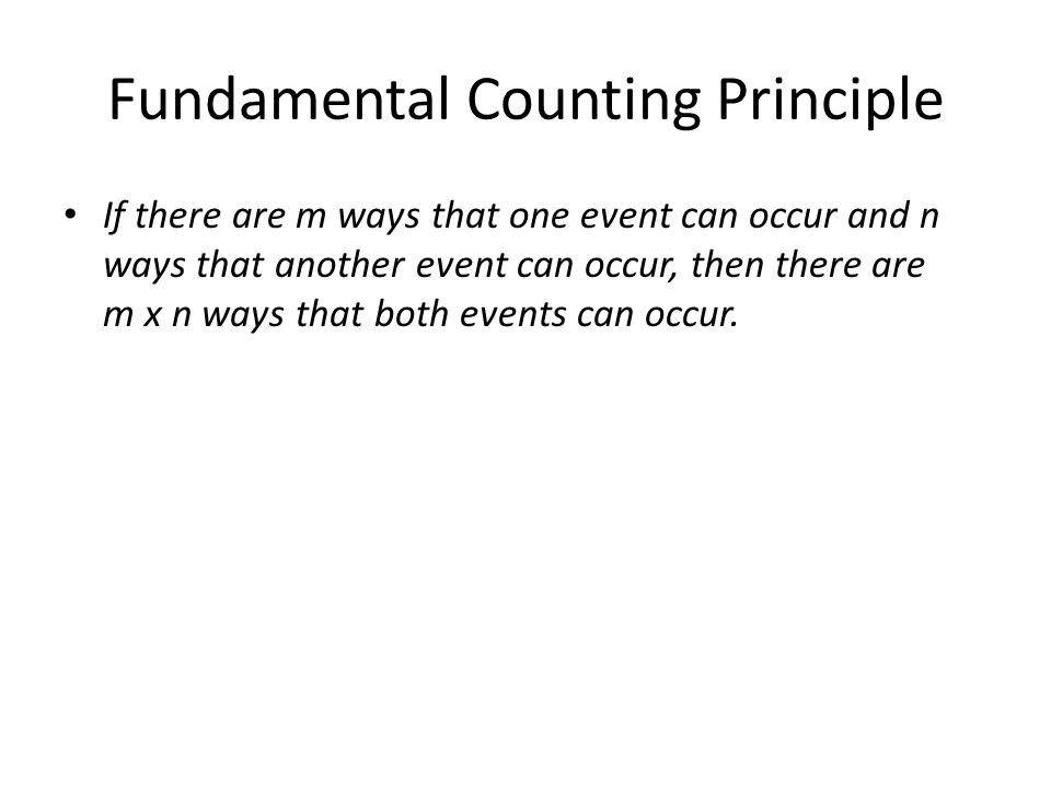 Fundamental Counting Principle If there are m ways that one event can occur and n ways that another event can occur, then there are m x n ways that both events can occur.