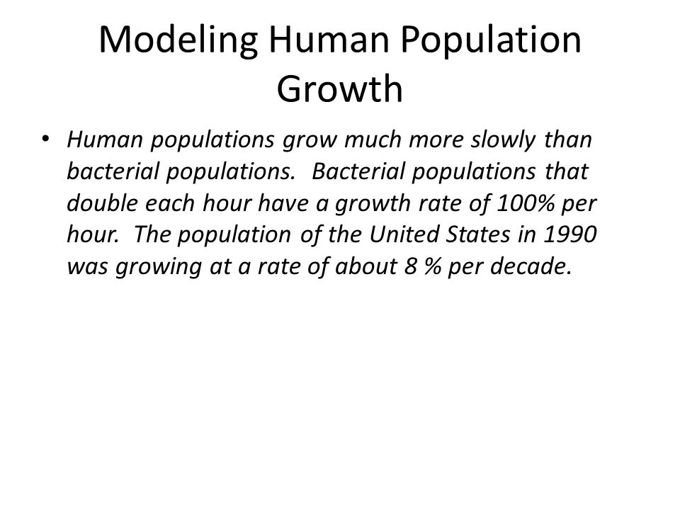 Modeling Human Population Growth Human populations grow much more slowly than bacterial populations. Bacterial populations that double each hour have