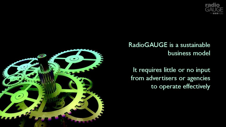 RadioGAUGE is a sustainable business model It requires little or no input from advertisers or agencies to operate effectively