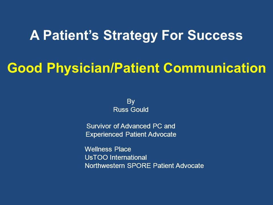 A Patients Strategy For Success Good Physician/Patient Communication By Russ Gould Survivor of Advanced PC and Experienced Patient Advocate Wellness Place UsTOO International Northwestern SPORE Patient Advocate