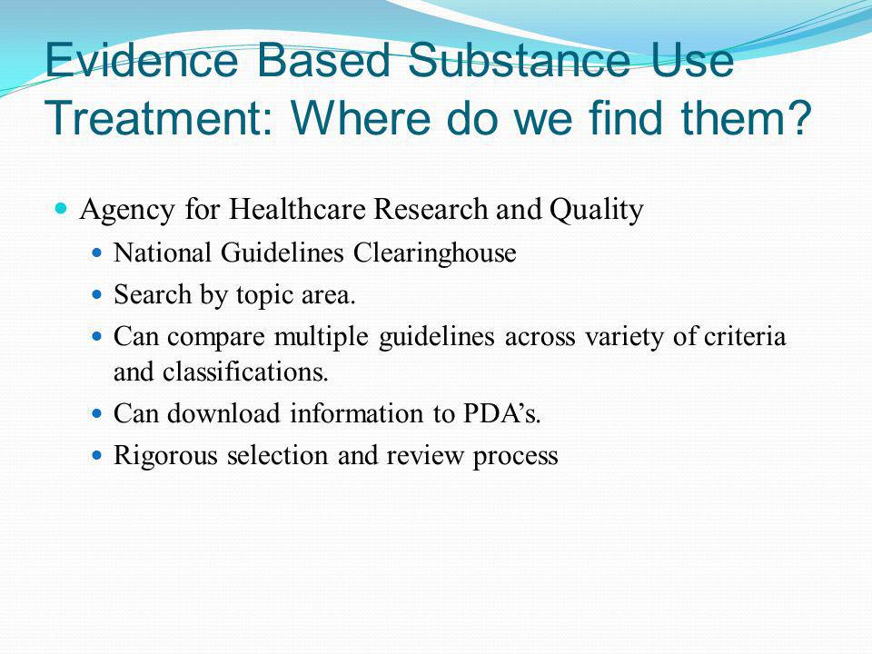Evidence Based Substance Use Treatment: Where do we find them? Agency for Healthcare Research and Quality National Guidelines Clearinghouse Search by