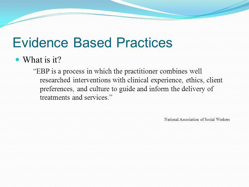 Evidence Based Practices Why EBP.