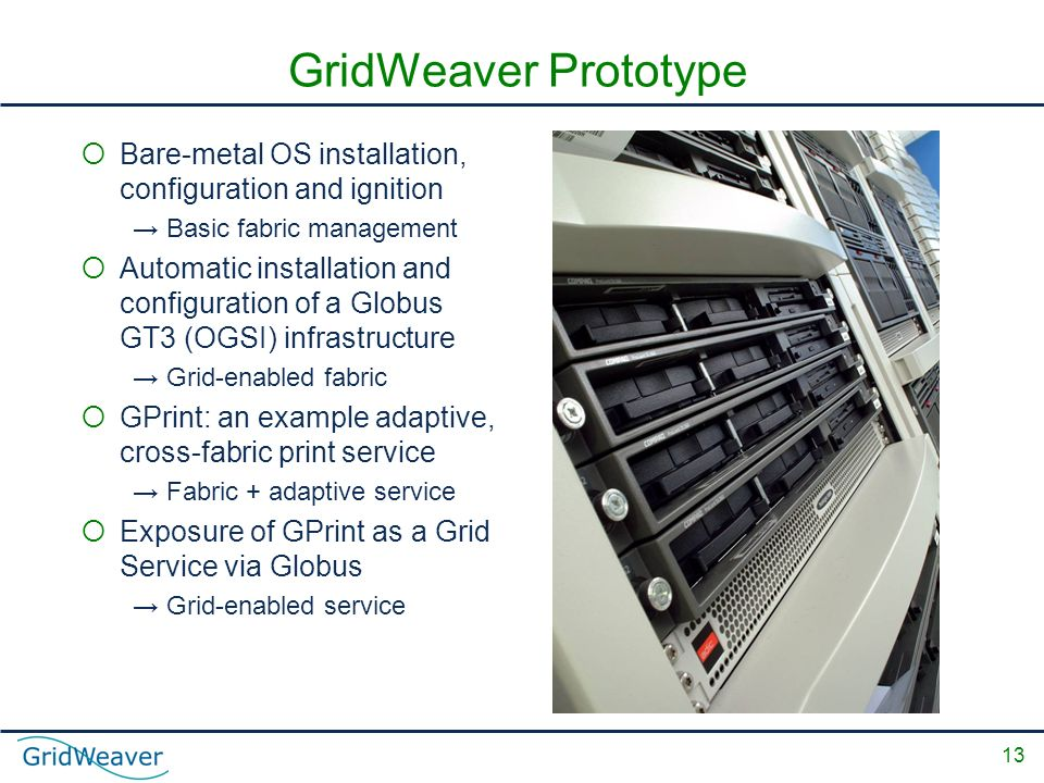 13 GridWeaver Prototype Bare-metal OS installation, configuration and ignition Basic fabric management Automatic installation and configuration of a Globus GT3 (OGSI) infrastructure Grid-enabled fabric GPrint: an example adaptive, cross-fabric print service Fabric + adaptive service Exposure of GPrint as a Grid Service via Globus Grid-enabled service