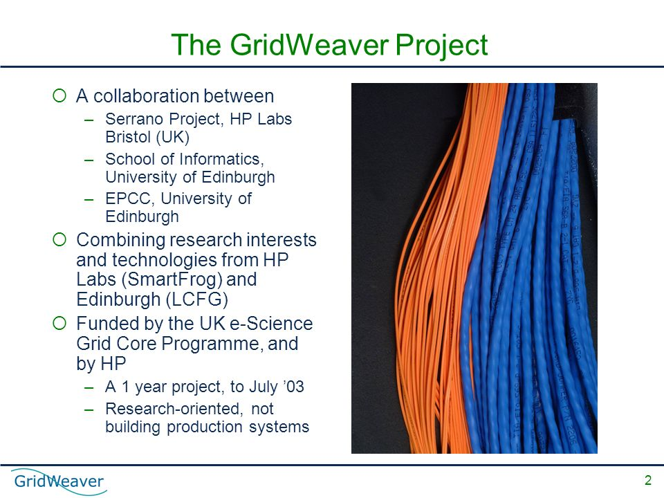 2 The GridWeaver Project A collaboration between –Serrano Project, HP Labs Bristol (UK) –School of Informatics, University of Edinburgh –EPCC, University of Edinburgh Combining research interests and technologies from HP Labs (SmartFrog) and Edinburgh (LCFG) Funded by the UK e-Science Grid Core Programme, and by HP –A 1 year project, to July 03 –Research-oriented, not building production systems