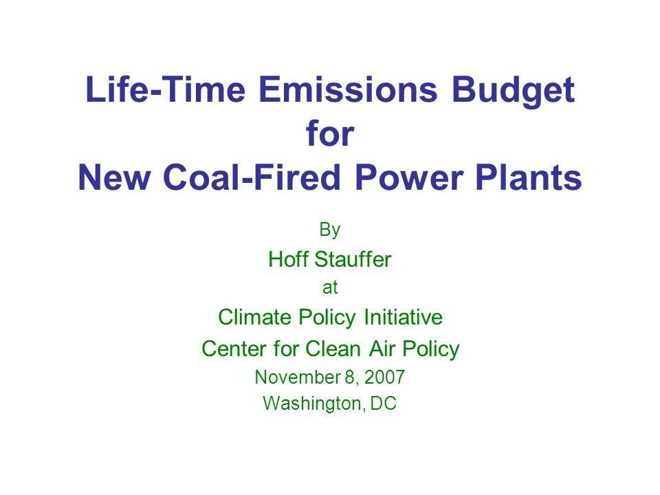 Life-Time Emissions Budget for New Coal-Fired Power Plants By Hoff Stauffer at Climate Policy Initiative Center for Clean Air Policy November 8, 2007 Washington, DC