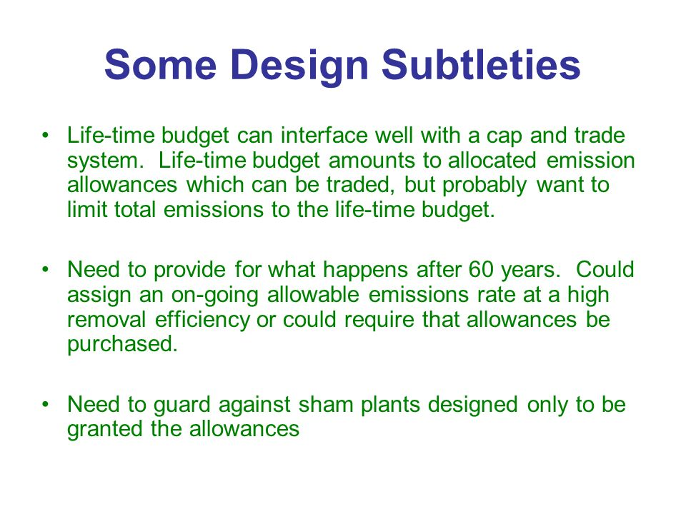 Some Design Subtleties Life-time budget can interface well with a cap and trade system. Life-time budget amounts to allocated emission allowances whic