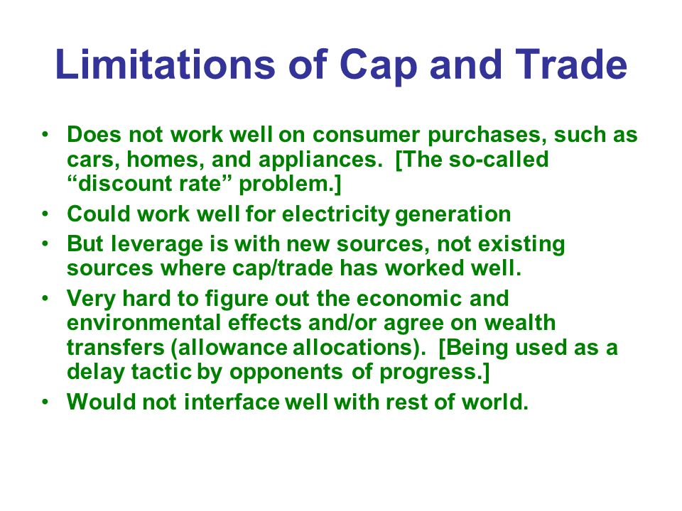 Limitations of Cap and Trade Does not work well on consumer purchases, such as cars, homes, and appliances. [The so-called discount rate problem.] Cou