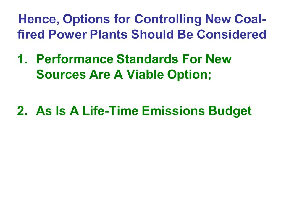 Hence, Options for Controlling New Coal- fired Power Plants Should Be Considered 1.Performance Standards For New Sources Are A Viable Option; 2.As Is A Life-Time Emissions Budget