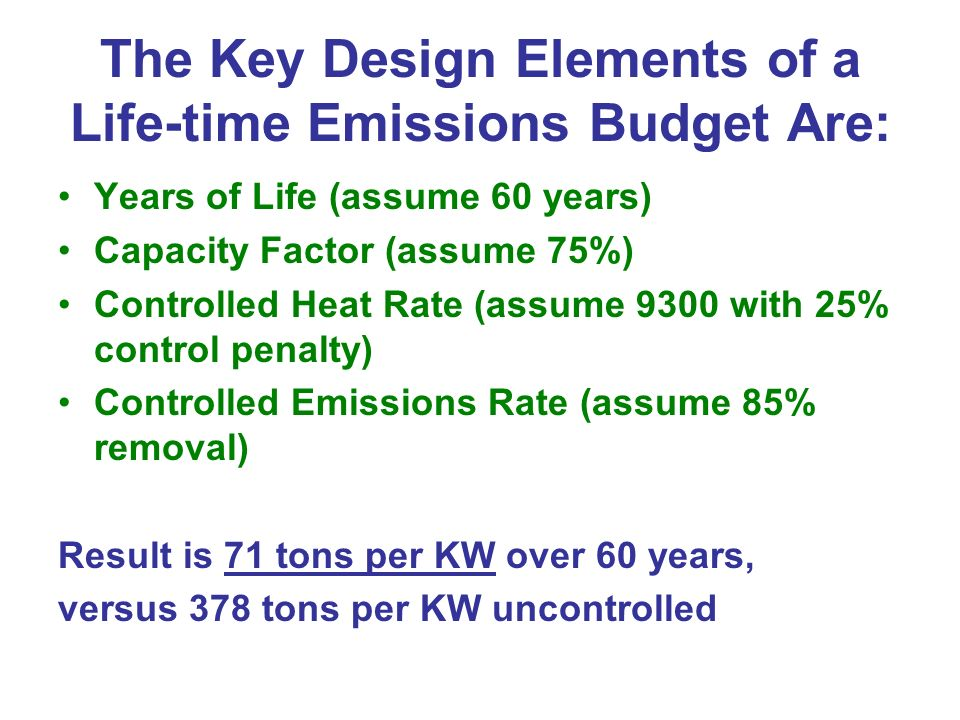 The Key Design Elements of a Life-time Emissions Budget Are: Years of Life (assume 60 years) Capacity Factor (assume 75%) Controlled Heat Rate (assume 9300 with 25% control penalty) Controlled Emissions Rate (assume 85% removal) Result is 71 tons per KW over 60 years, versus 378 tons per KW uncontrolled