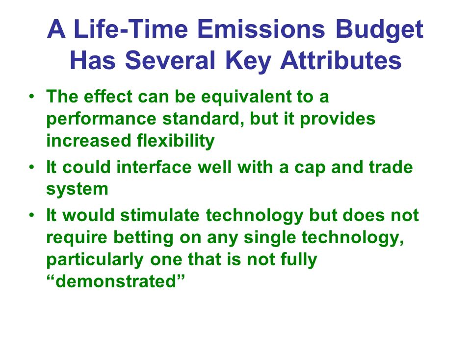 A Life-Time Emissions Budget Has Several Key Attributes The effect can be equivalent to a performance standard, but it provides increased flexibility