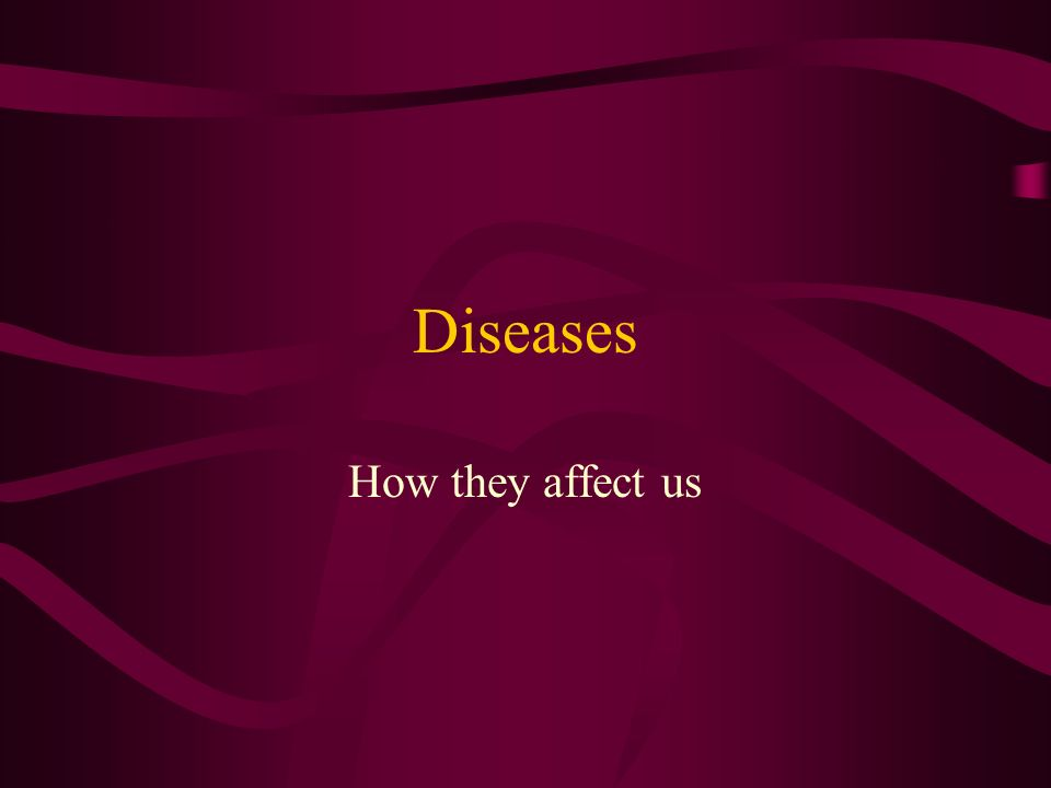 Diseases How they affect us