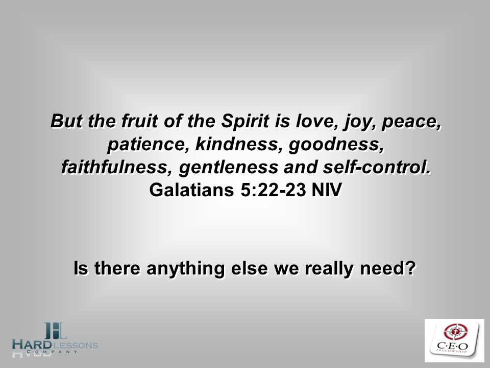 But the fruit of the Spirit is love, joy, peace, patience, kindness, goodness, faithfulness, gentleness and self-control. Galatians 5:22-23 NIV But th