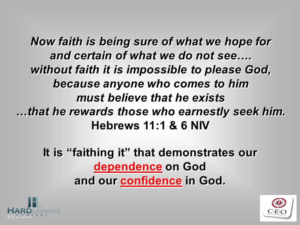 Now faith is being sure of what we hope for and certain of what we do not see…. without faith it is impossible to please God, because anyone who comes