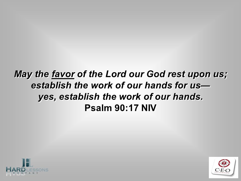 May the favor of the Lord our God rest upon us; establish the work of our hands for us yes, establish the work of our hands. Psalm 90:17 NIV May the f