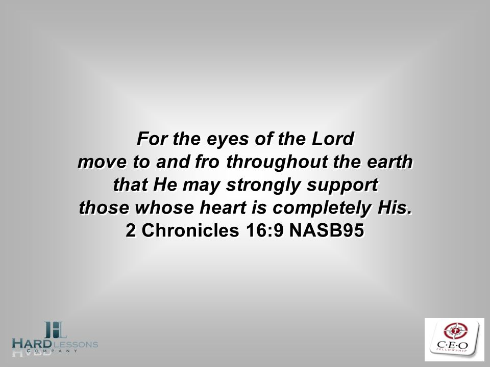 For the eyes of the Lord move to and fro throughout the earth that He may strongly support those whose heart is completely His. 2 Chronicles 16:9 NASB