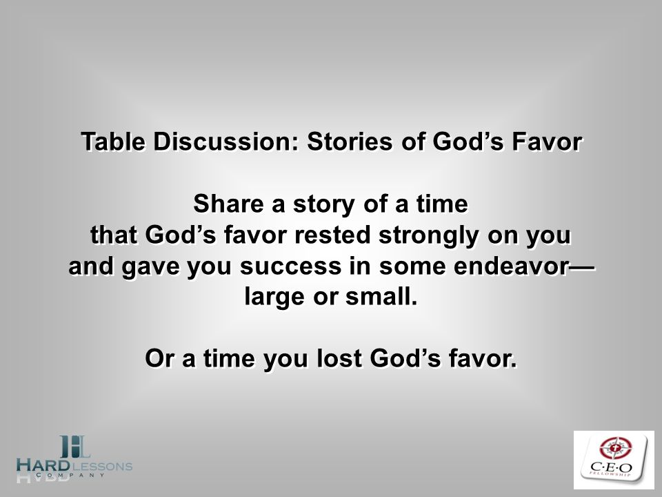 Table Discussion: Stories of Gods Favor Share a story of a time that Gods favor rested strongly on you and gave you success in some endeavor large or small.