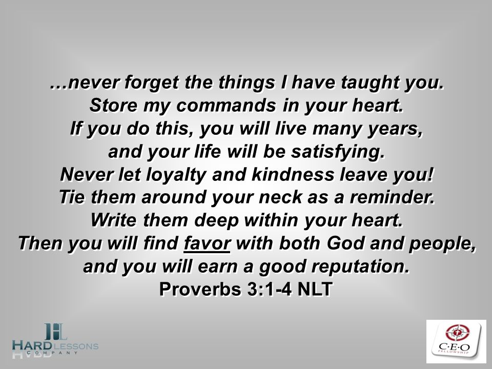 …never forget the things I have taught you. Store my commands in your heart. If you do this, you will live many years, and your life will be satisfyin