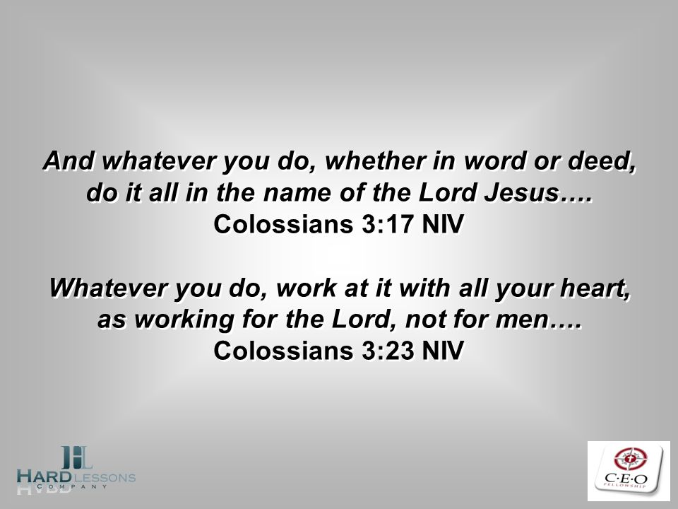 And whatever you do, whether in word or deed, do it all in the name of the Lord Jesus….