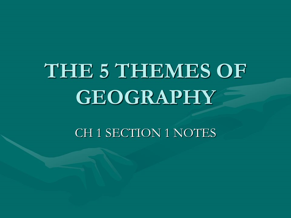 THE 5 THEMES OF GEOGRAPHY CH 1 SECTION 1 NOTES
