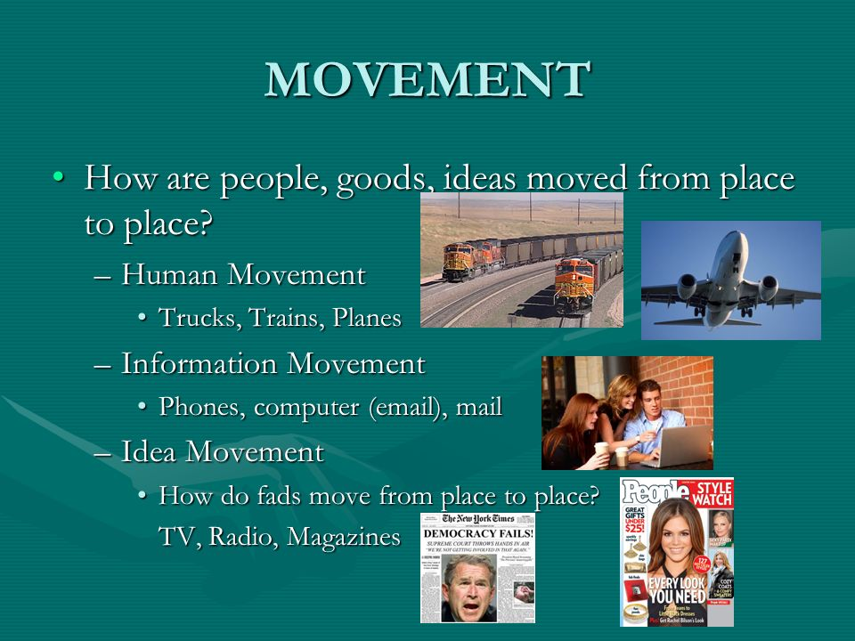 MOVEMENT How are people, goods, ideas moved from place to place?How are people, goods, ideas moved from place to place? –Human Movement Trucks, Trains