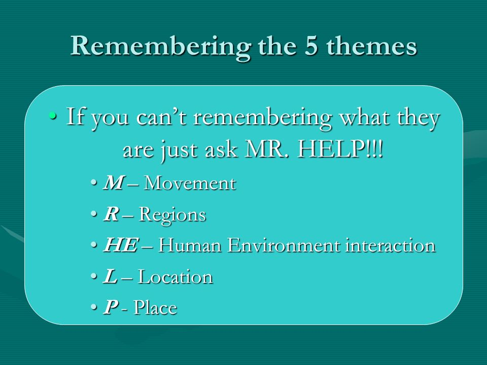 Remembering the 5 themes If you cant remembering what they are just ask MR. HELP!!!If you cant remembering what they are just ask MR. HELP!!! M – Move