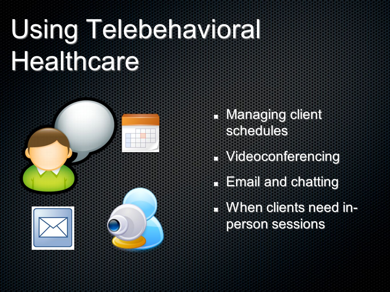 Using Telebehavioral Healthcare Managing client schedules Videoconferencing Email and chatting When clients need in- person sessions