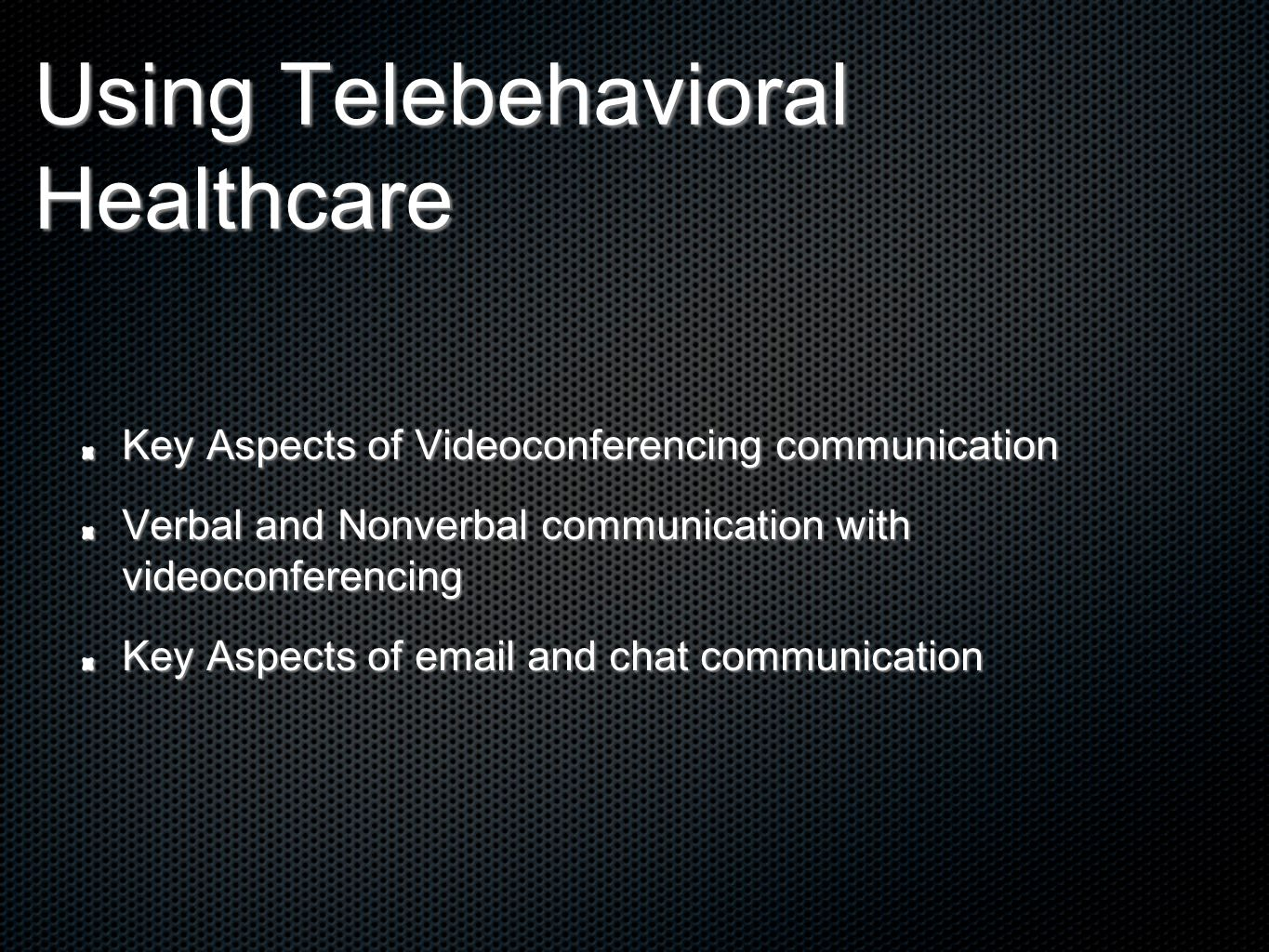 Using Telebehavioral Healthcare Key Aspects of Videoconferencing communication Verbal and Nonverbal communication with videoconferencing Key Aspects of email and chat communication