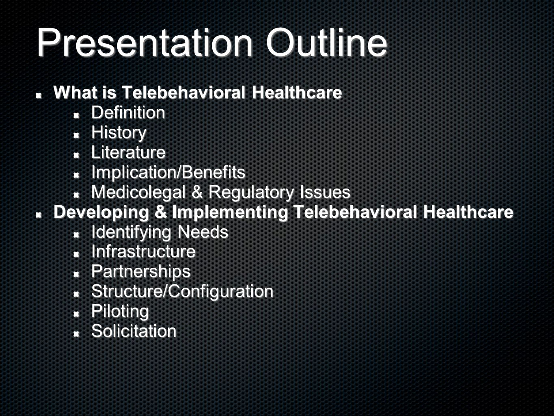 Presentation Outline What is Telebehavioral Healthcare DefinitionHistoryLiteratureImplication/Benefits Medicolegal & Regulatory Issues Developing & Im