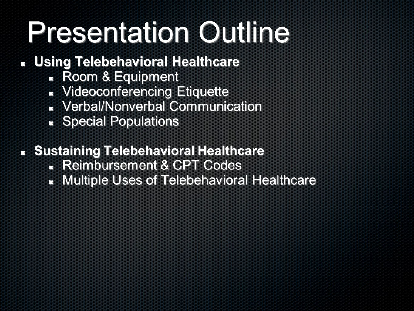 Presentation Outline Using Telebehavioral Healthcare Room & Equipment Videoconferencing Etiquette Verbal/Nonverbal Communication Special Populations Sustaining Telebehavioral Healthcare Reimbursement & CPT Codes Multiple Uses of Telebehavioral Healthcare