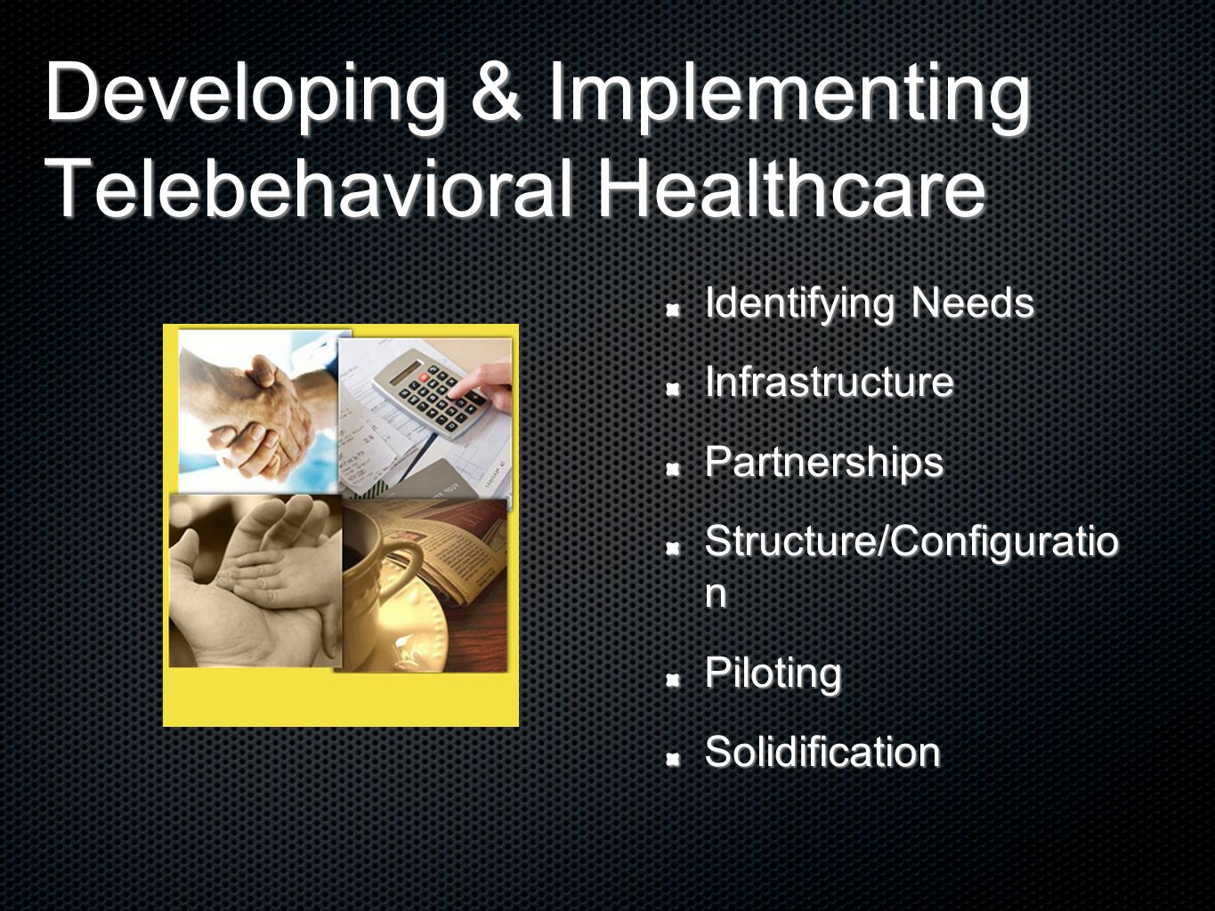 Developing & Implementing Telebehavioral Healthcare Identifying Needs InfrastructurePartnerships Structure/Configuratio n PilotingSolidification