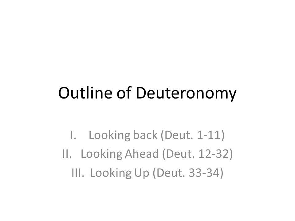 Outline of Deuteronomy I.Looking back (Deut. 1-11) II.Looking Ahead (Deut. 12-32) III.Looking Up (Deut. 33-34)