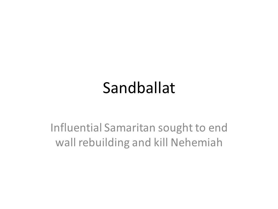 Sandballat Influential Samaritan sought to end wall rebuilding and kill Nehemiah