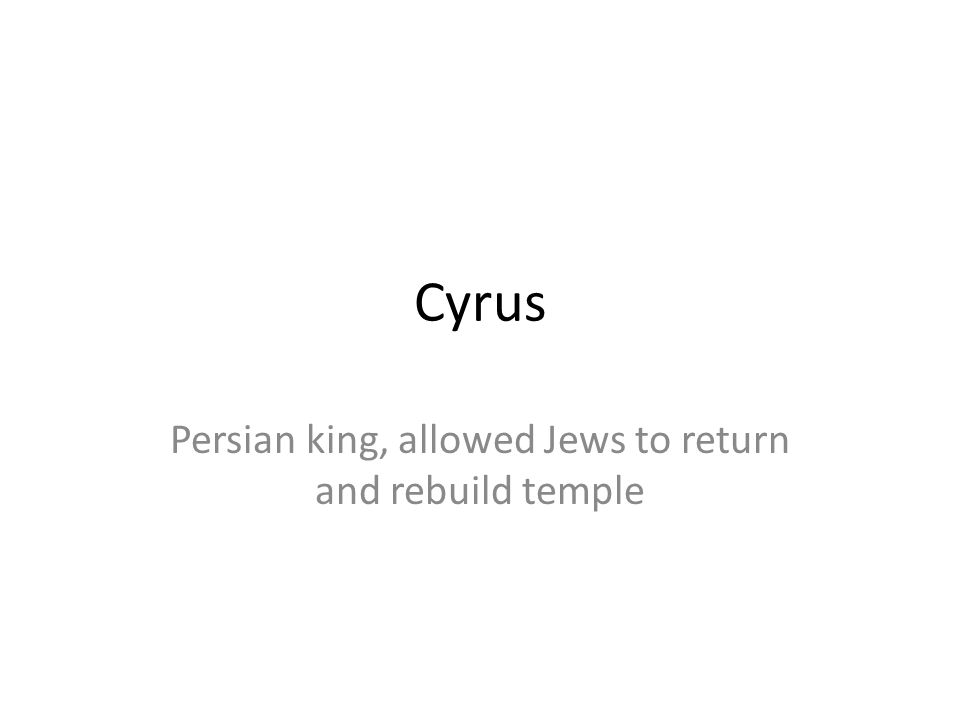 Cyrus Persian king, allowed Jews to return and rebuild temple