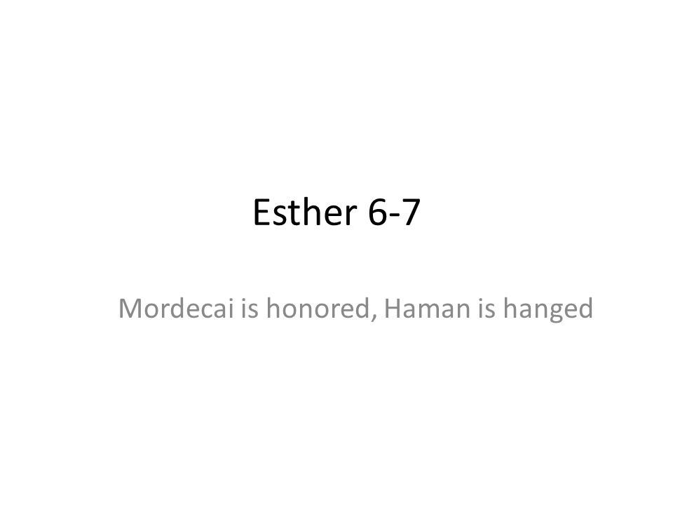 Esther 6-7 Mordecai is honored, Haman is hanged