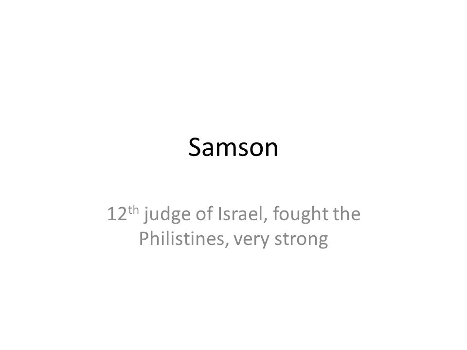 Samson 12 th judge of Israel, fought the Philistines, very strong