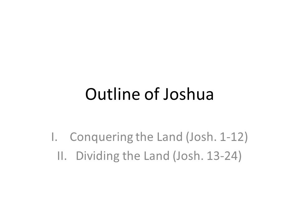 Outline of Joshua I.Conquering the Land (Josh. 1-12) II.Dividing the Land (Josh. 13-24)