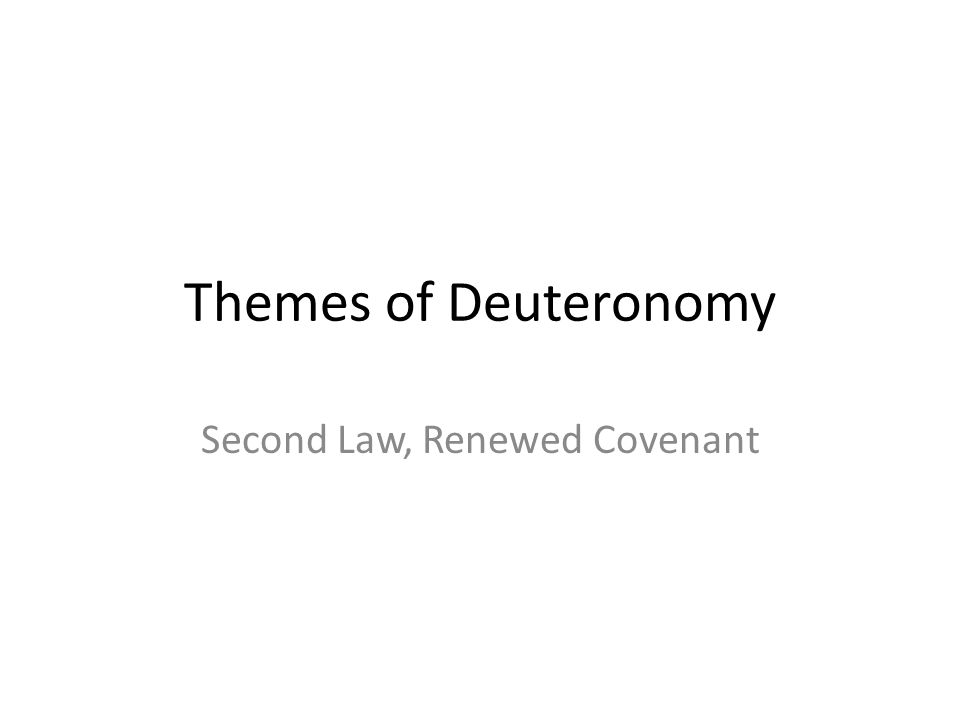 Themes of Deuteronomy Second Law, Renewed Covenant