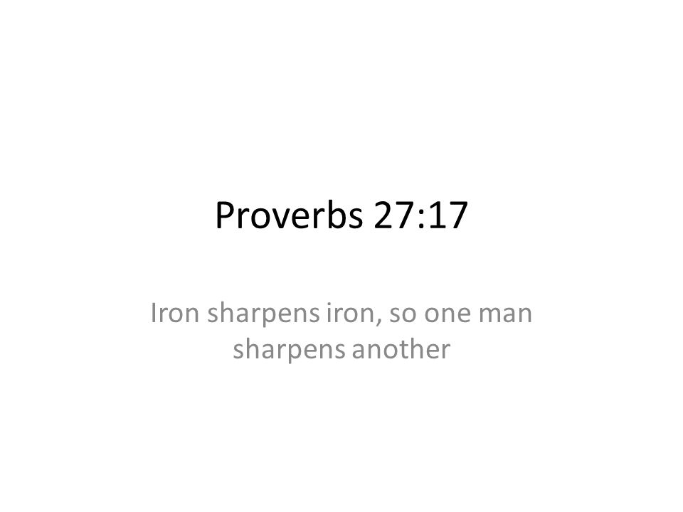 Proverbs 27:17 Iron sharpens iron, so one man sharpens another